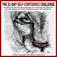 The 21-Day Self-Confidence Challenge: An Easy and Step-by-Step Approach to Overcome Self-Doubt & Low Self-Esteem