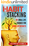 Habit Stacking: 101 Small Life Changes for Large Life Results