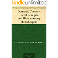 Domestic Cookery, Useful Receipts, and Hints to Young Housekeepers (English Edition)
