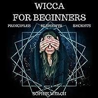 Wicca for Beginners: Principle, Elements, Secrets