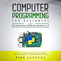 Computer Programming for Beginners - 2 in 1: Python Machine Learnig and Raspberry Pi 3: How to Learn Python Programming and Raspberry Pi 3 Coding from Scratch