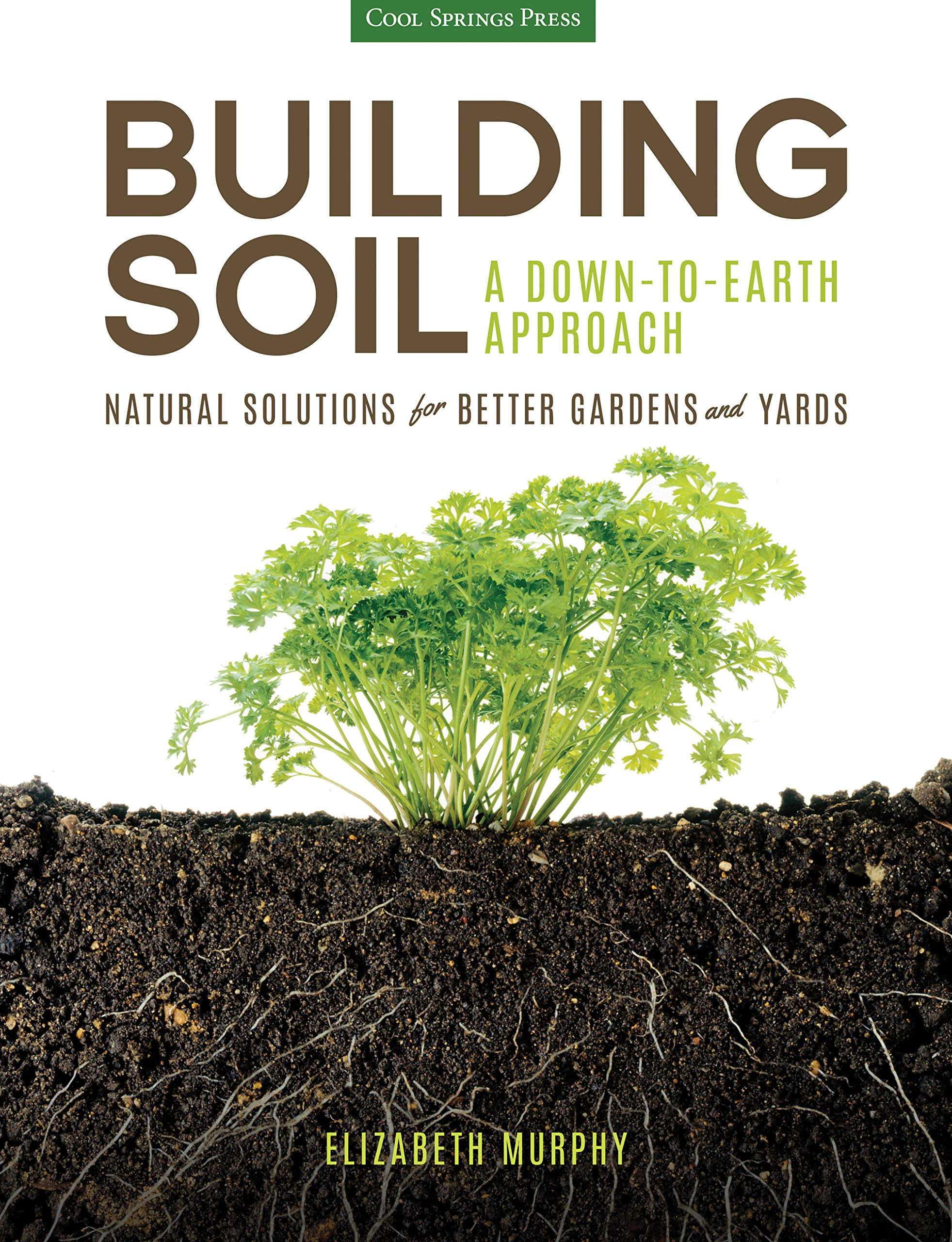 Building Soil A Down To Earth Approach Natural Solutions For Better Gardens Yards
