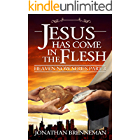 Jesus Has Come In The Flesh (Heaven Now Book 3)
