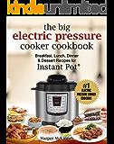 The Big Electric Pressure Cooker Cookbook: Breakfast, Lunch, Dinner & Dessert Recipes for Instant Pot ®