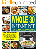 Whole 30 Instant Pot New Complete Cookbook: The Complete Whole 30 Diet with Super, Easy & Healthy Recipes For Smart…