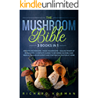 The Mushroom Bible  (3 in 1): Growing Mushrooms + Magic Mushrooms + Healing Power of Mushrooms: 3 Complete Guides to Becoming an Edible and Medical Mushroom Expert and Starting Cultivation at Home