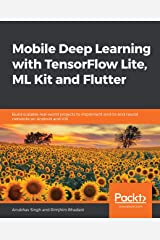 Mobile Deep Learning with TensorFlow Lite, ML Kit and Flutter: Build scalable real-world projects to implement end-to-end neural networks on Android and iOS Kindle Edition