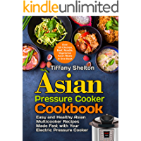 Asian Pressure Cooker Cookbook: Easy and Healthy Asian Multicooker Recipes Made Fast with Your Electric Pressure Cooker. Over 120 Chicken, Beef, Noodle, ... Meals in One Book (Asian Instant Pot
