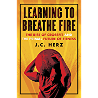 Learning to Breathe Fire: The Rise of CrossFit and the Primal Future of Fitness (English Edition)