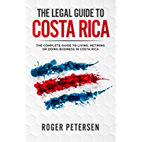 The Legal Guide to Costa Rica: The Complete Guide to Moving, Living, Retiring or Doing Business in Costa Rica