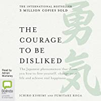 The Courage to Be Disliked : How to Free Yourself, Change Your Life and Achieve Real Happiness