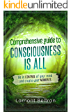 Comprehensive guide to Consciousness is all:Be in CONTROL of your mind and create your MOMENTS