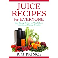 Juice Recipes for Everyone: Easy Juicing Recipes for Weight Loss, Cleansing and...
