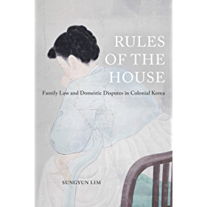 Rules of the House: Family Law and Domestic Disputes in Colonial Korea (Global Korea Book 2)