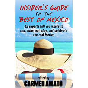 The Insider's Guide to the Best of Mexico: 42 experts tell you where to sun, swim, eat, stay, and celebrate the real…