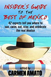 The Insider's Guide to the Best of Mexico: 42 experts tell you where to sun, swim, eat, stay, and celebrate the real Mexico