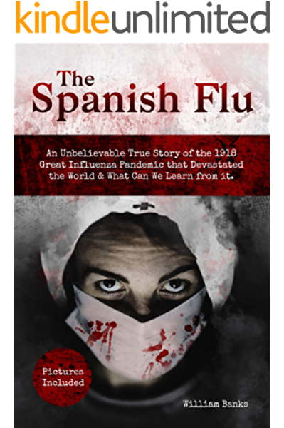 Amazon Com The Spanish Flu An Unbelievable True Story Of The 1918 Great Influenza Pandemic That Devastated The World What Can We Learn From It Pictures Included Ebook Banks William Kindle Store