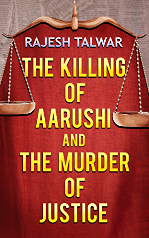 THE KILLING OF AARUSHI AND THE MURDER OF JUSTICE