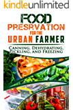 Food Preservation for the Urban Farmer: Canning, Dehydrating, Pickling, and Freezing