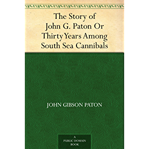 The Story of John G. Paton Or Thirty Years Among South Sea Cannibals