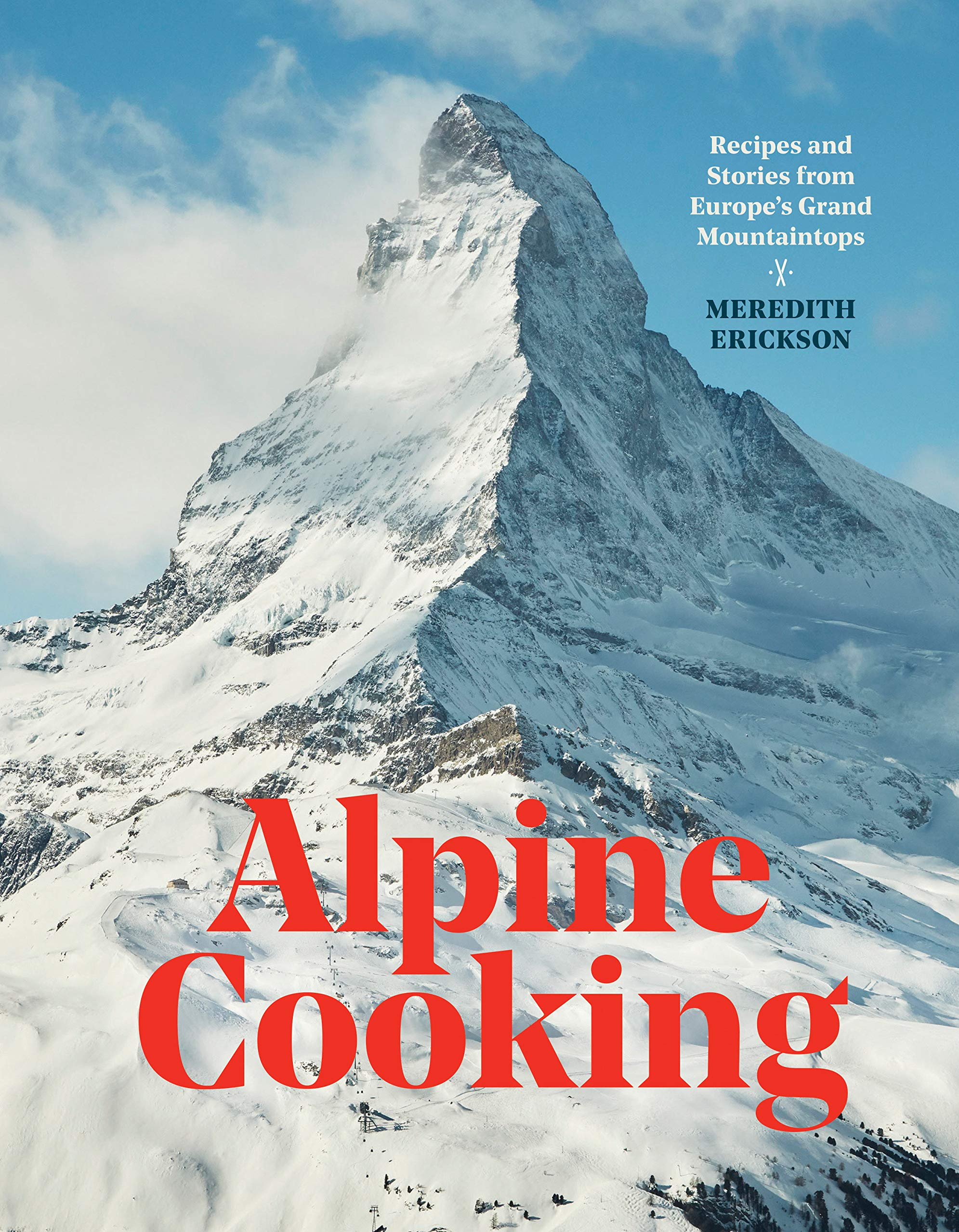 Alpine Cooking: Recipes and Stories from Europe's Grand Mountaintops [A Cookbook] by Ten Speed Press