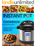 INSTANT POT COOKBOOK: 5 Ingredients or Less Recipes - 100 Easy and Delicious Instant Pot Recipes For The Everyday Home.