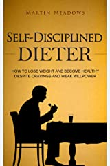 Self-Disciplined Dieter: How to Lose Weight and Become Healthy Despite Cravings and Weak Willpower Kindle Edition