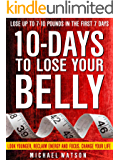 10 Days To Lose Your Belly: Look Younger, Reclaim Energy And Focus, Change Your Life ( LOSE UP TO 7-10 Pounds In The First 7 Days – ZERO Exercise Needed)
