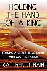 Holding The Hand of a King: Forming a Deeper Relationship with God the Father Kindle Edition