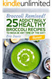 Broccoli Remixed!  25 Addictingly Healthy Broccoli Recipes to Indulge Any Time of the Day