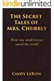 The Secret Tales of Mrs. Chubbly: How one heroic mouse saved the world, in a heartbreaking tale of epic fantasy…