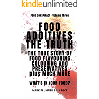 FOOD ADDITIVES: The Truth: The True Story of Food Flavouring, Colouring and Preservatives, plus Much More. What's In Your Food? (FOOD CONSPIRACY Book 3)