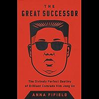 The Great Successor: The Divinely Perfect Destiny of Brilliant Comrade Kim Jong Un (English Edition)