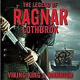 The Legend of Ragnar Lodbrok: Viking King and Warrior
