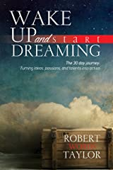 Wake Up and Start Dreaming: The 30 day journey: turning ideas, passions, and talents into action Kindle Edition