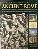 The Rise and Fall of Ancient Rome: An Illustrated Military and Political History of the World's Mightiest Power: From the Rise of the Republic and the Dominance of the Empire to the Fall of the West