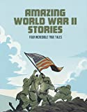 Amazing World War II Stories: Four Incredible True Tales