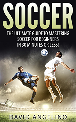 Soccer: The Ultimate Guide to Mastering Soccer for Life! (soccer tips; soccer coaching; soccer drills; soccer books; how to play soccer; soccer game)