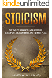Stoicism: The Timeless Wisdom to Living a Good life - Develop Grit, Build Confidence, and Find Inner Peace (Practical Emotional Intelligence Book 4)