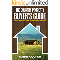 The Country Property Buyer's Guide - A Complete Guide For Buying, Financing, Developing And Living On Rural Property