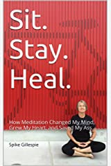 Sit. Stay. Heal.: How Meditation Changed My Mind, Grew My Heart, and Saved My Ass