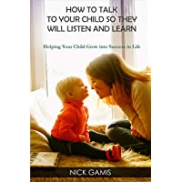 HOW TO TALK TO YOUR CHILD SO THEY WILL LISTEN AND LEARN: Helping Your Child Grow into Success in Life