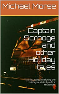 Captain Scrooge and other Holiday tales: stories about life during the holidays as told by a first responder