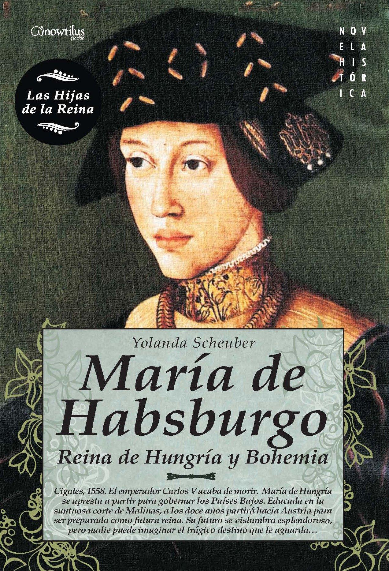 María de Habsburgo: Reina de Hungría y Bohemia (Novela Histórica) Tapa blanda – 1 mar 2011 Yolanda Scheuber de Lovaglio Ediciones Nowtilus 8497639871 Biographical