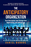 The Anticipatory Organization: Turn Disruption and Change into Opportunity and Advantage