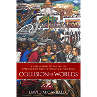 Collision of Worlds: A Deep History of the Fall of Aztec Mexico and the Forging of New Spain (English Edition)