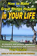 How to Make Great Things Happen in YOUR LIFE – A sincere and proven approach to lasting happiness and success Kindle Edition