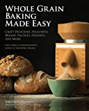 Whole Grain Baking Made Easy: Craft Delicious, Healthful Breads, Pastries, Desserts, and More - Including a…