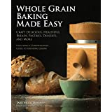 Whole Grain Baking Made Easy: Craft Delicious, Healthful Breads, Pastries, Desserts, and More - Including a Comprehensive Gui