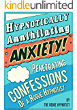 Hypnotically Annihilating Anxiety – Penetrating Confessions of a Rogue Hypnotist (English Edition)